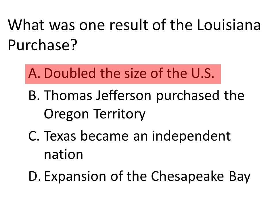 What was one result of the Louisiana Purchase. A.Doubled the size of the U.S.