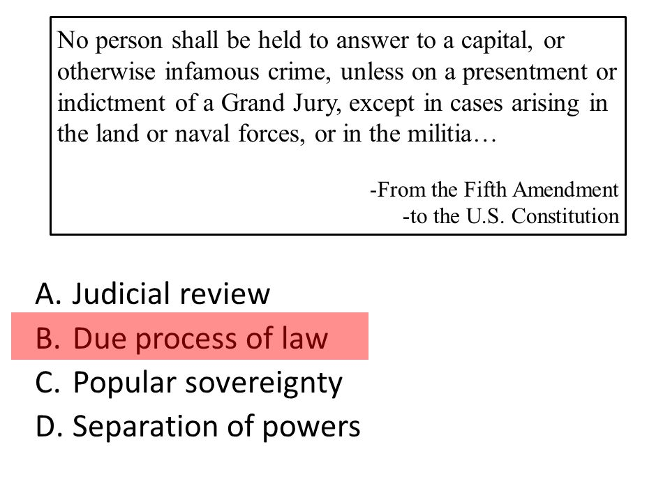 A.Judicial review B.Due process of law C.Popular sovereignty D.Separation of powers No person shall be held to answer to a capital, or otherwise infamous crime, unless on a presentment or indictment of a Grand Jury, except in cases arising in the land or naval forces, or in the militia… -From the Fifth Amendment -to the U.S.
