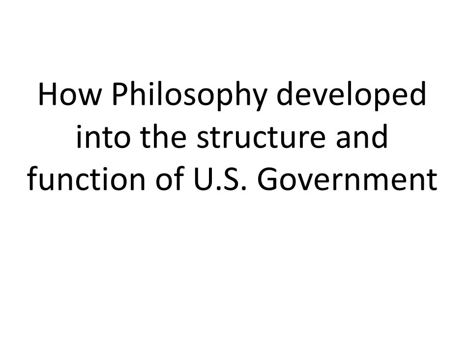 How Philosophy developed into the structure and function of U.S. Government