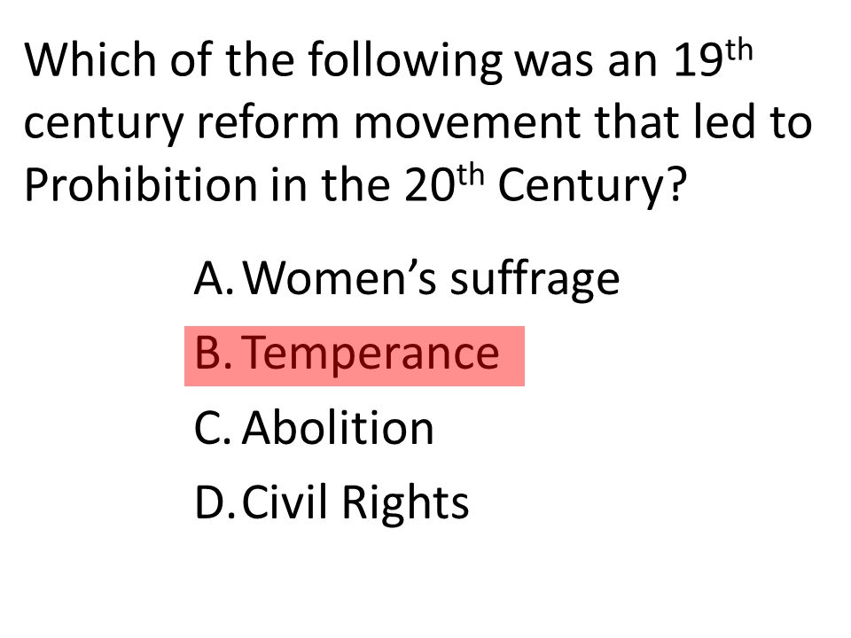 Which of the following was an 19 th century reform movement that led to Prohibition in the 20 th Century.