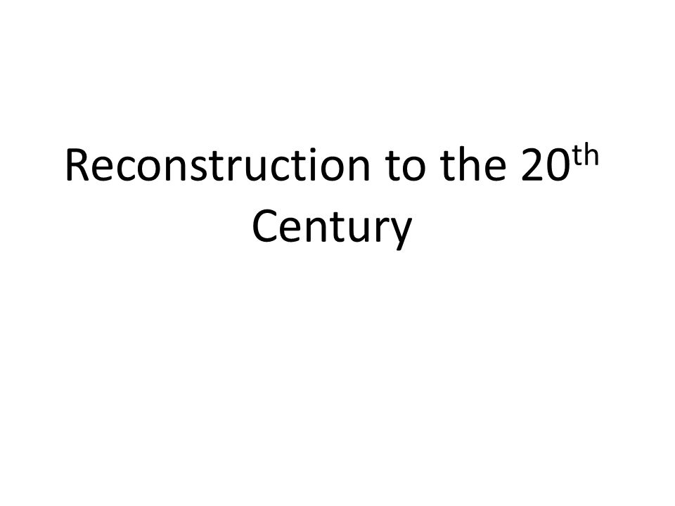Reconstruction to the 20 th Century