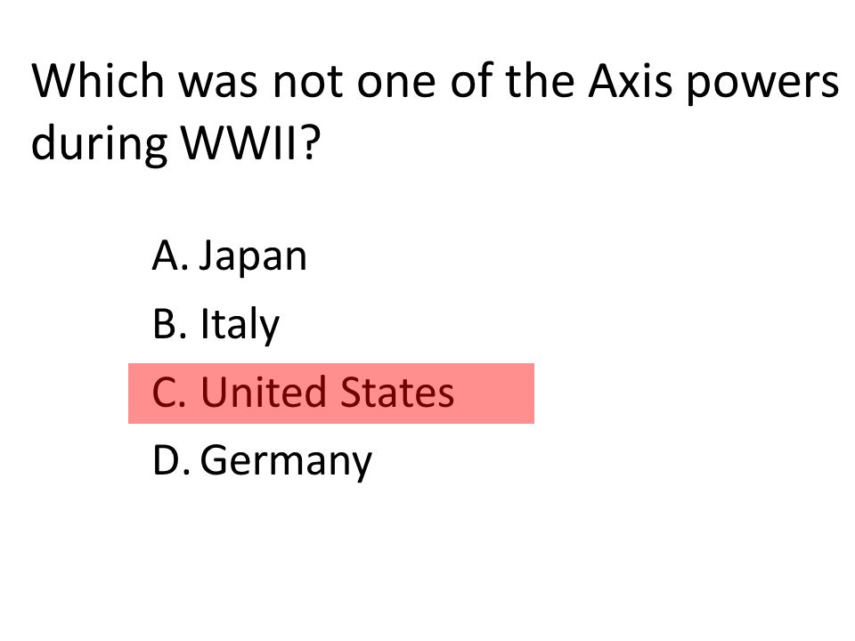 Which was not one of the Axis powers during WWII A.Japan B.Italy C.United States D.Germany