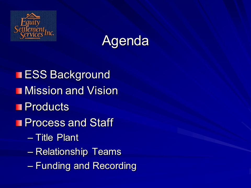 Agenda ESS Background Mission and Vision Products Process and Staff –Title Plant –Relationship Teams –Funding and Recording