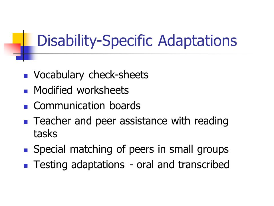 Disability-Specific Adaptations Vocabulary check-sheets Modified worksheets Communication boards Teacher and peer assistance with reading tasks Specia