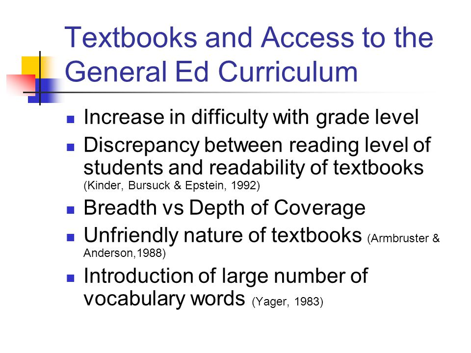 Textbooks and Access to the General Ed Curriculum Increase in difficulty with grade level Discrepancy between reading level of students and readabilit