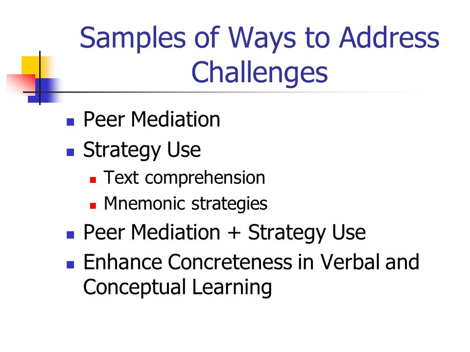 Samples of Ways to Address Challenges Peer Mediation Strategy Use Text comprehension Mnemonic strategies Peer Mediation + Strategy Use Enhance Concret