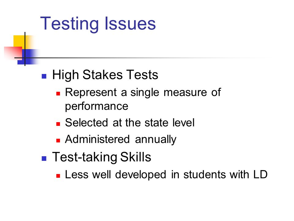 Testing Issues High Stakes Tests Represent a single measure of performance Selected at the state level Administered annually Test-taking Skills Less w