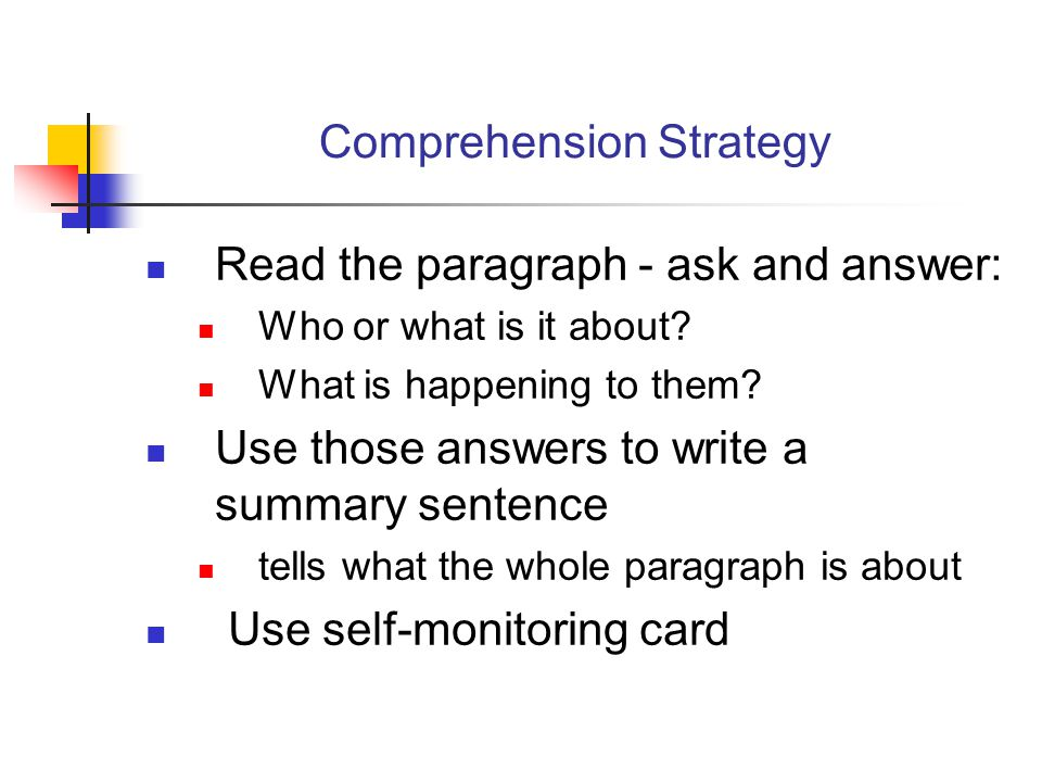 Comprehension Strategy Read the paragraph - ask and answer: Who or what is it about? What is happening to them? Use those answers to write a summary s