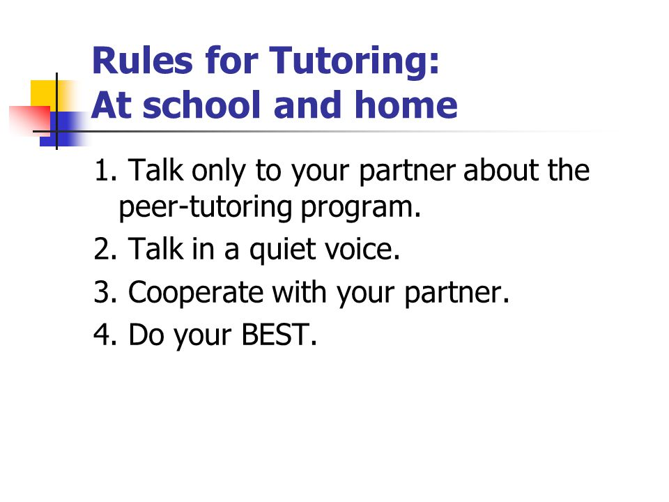 Rules for Tutoring: At school and home 1. Talk only to your partner about the peer-tutoring program. 2. Talk in a quiet voice. 3. Cooperate with your