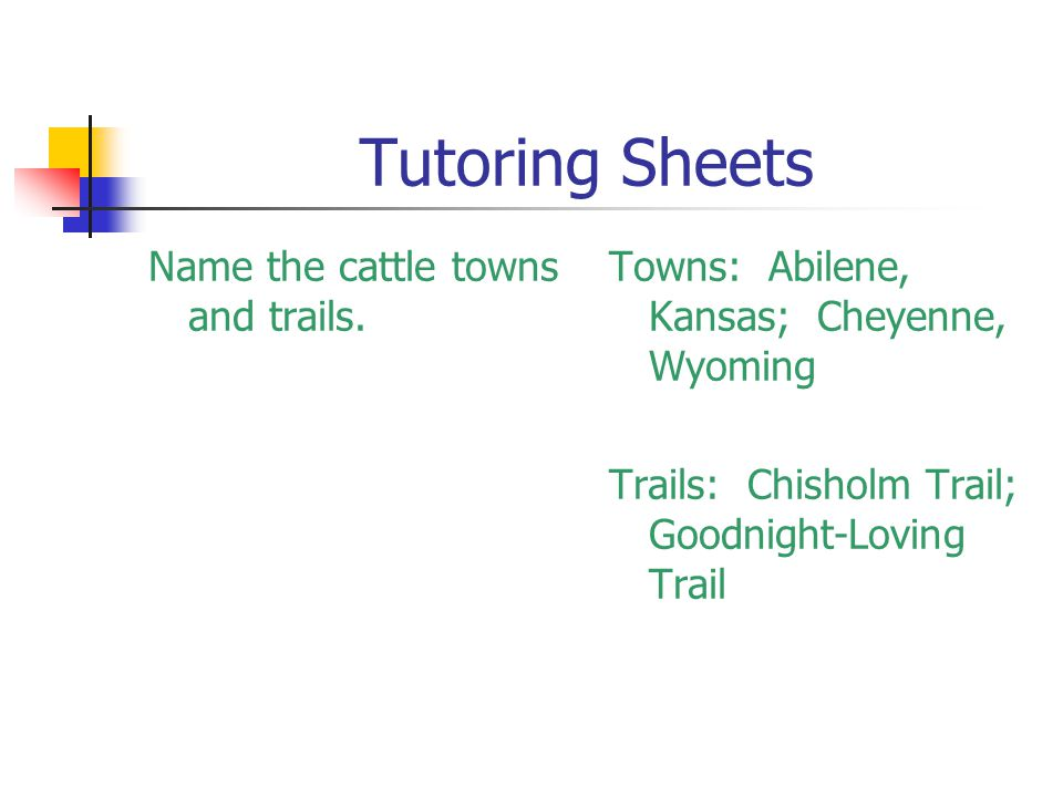 Tutoring Sheets Name the cattle towns and trails. Towns: Abilene, Kansas; Cheyenne, Wyoming Trails: Chisholm Trail; Goodnight-Loving Trail