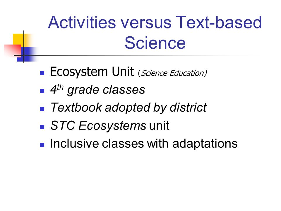 Activities versus Text-based Science Ecosystem Unit (Science Education) 4 th grade classes Textbook adopted by district STC Ecosystems unit Inclusive