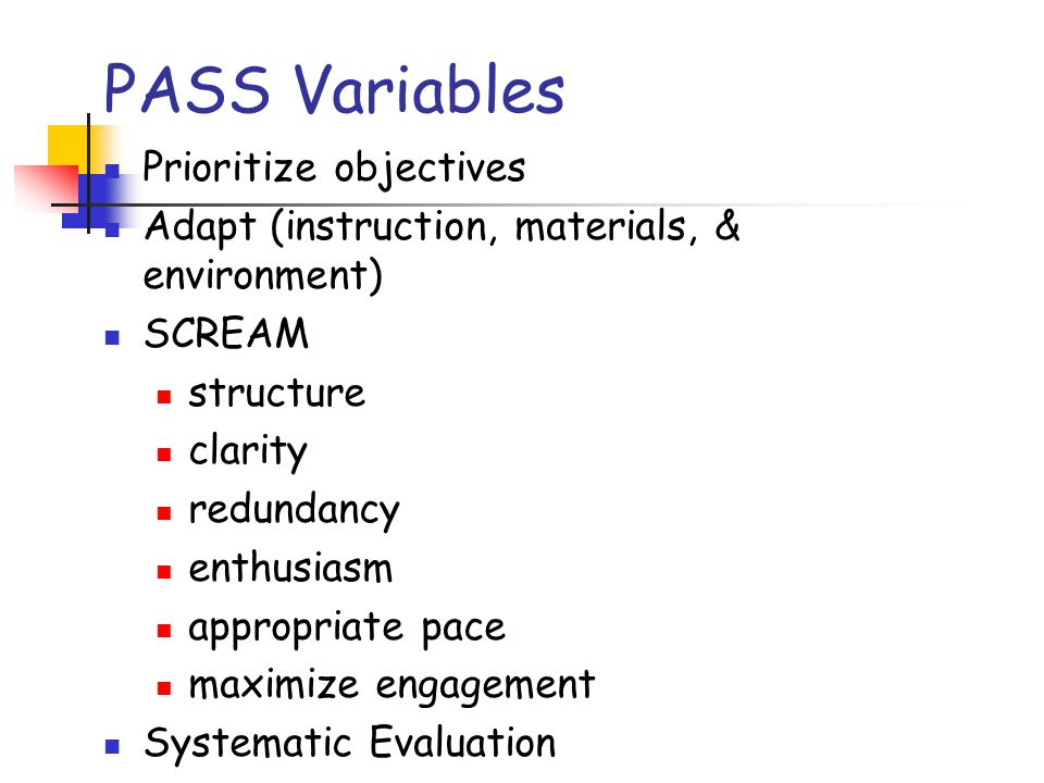 PASS Variables Prioritize objectives Adapt (instruction, materials, & environment) SCREAM structure clarity redundancy enthusiasm appropriate pace max