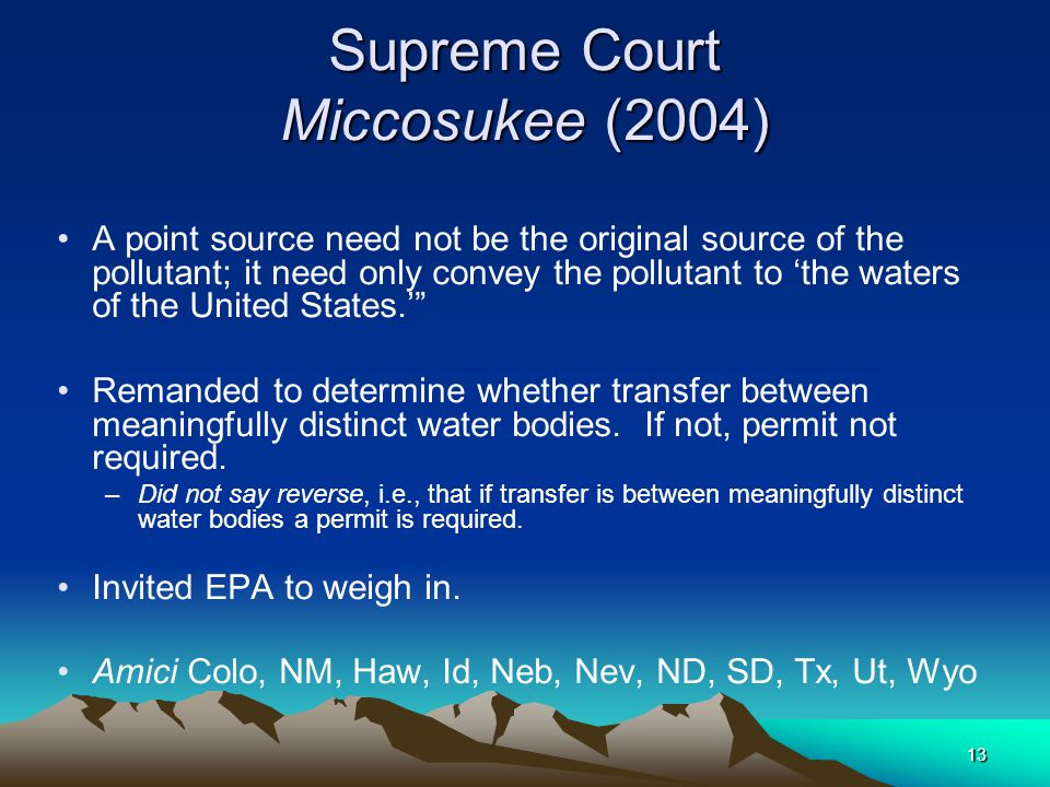 13 Supreme Court Miccosukee (2004) A point source need not be the original source of the pollutant; it need only convey the pollutant to 'the waters of the United States.' Remanded to determine whether transfer between meaningfully distinct water bodies.