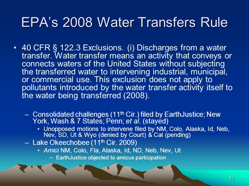 15 EPA's 2008 Water Transfers Rule 40 CFR § 122.3 Exclusions. (i) Discharges from a water transfer. Water transfer means an activity that conveys or c