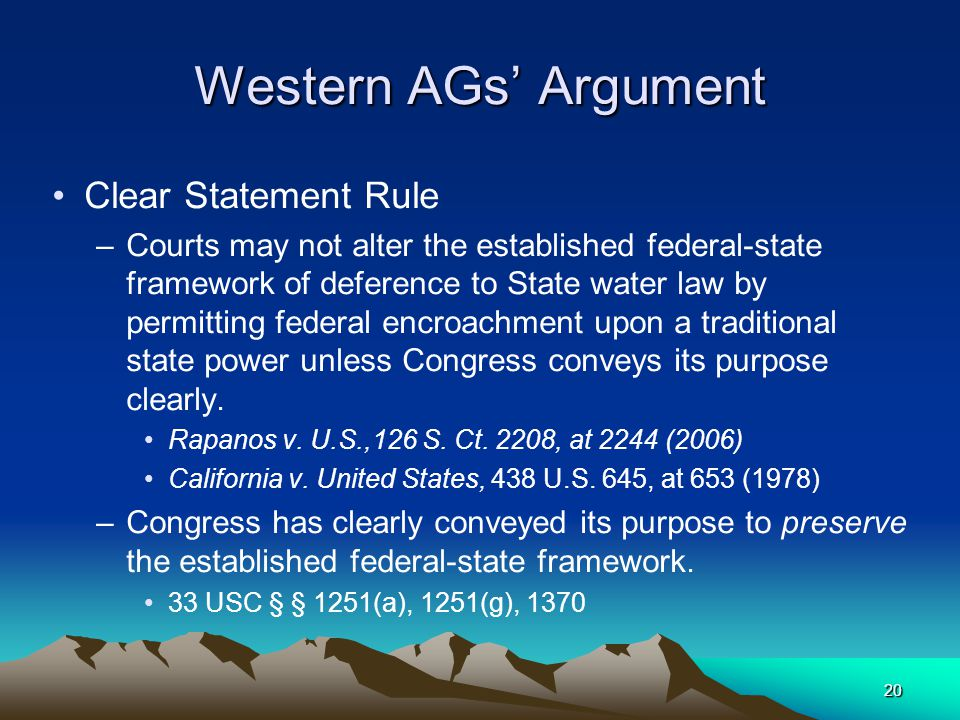 20 Western AGs' Argument Clear Statement Rule –Courts may not alter the established federal-state framework of deference to State water law by permitting federal encroachment upon a traditional state power unless Congress conveys its purpose clearly.