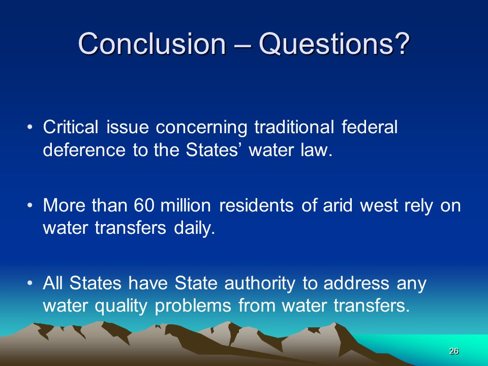 26 Conclusion – Questions? Critical issue concerning traditional federal deference to the States' water law. More than 60 million residents of arid we