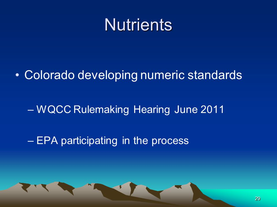 29Nutrients Colorado developing numeric standards –WQCC Rulemaking Hearing June 2011 –EPA participating in the process