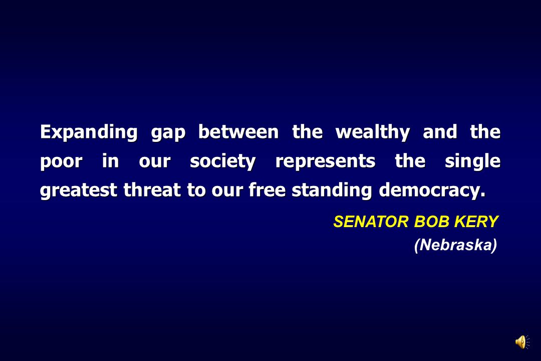 Expanding gap between the wealthy and the poor in our society represents the single greatest threat to our free standing democracy. SENATOR BOB KERY (