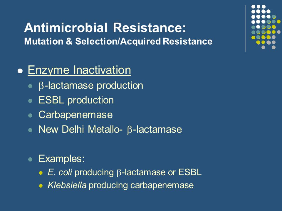 Antimicrobial Resistance: Mutation & Selection/Acquired Resistance Alteration of the target site Altered protein binding Altered DNA enzymes Examples: MRSA – methicillin-resistant Staph.