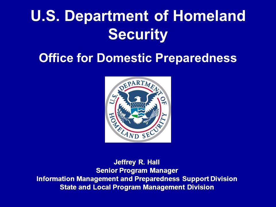 U.S. Department of Homeland Security Office for Domestic Preparedness Jeffrey R. Hall Senior Program Manager Information Management and Preparedness S