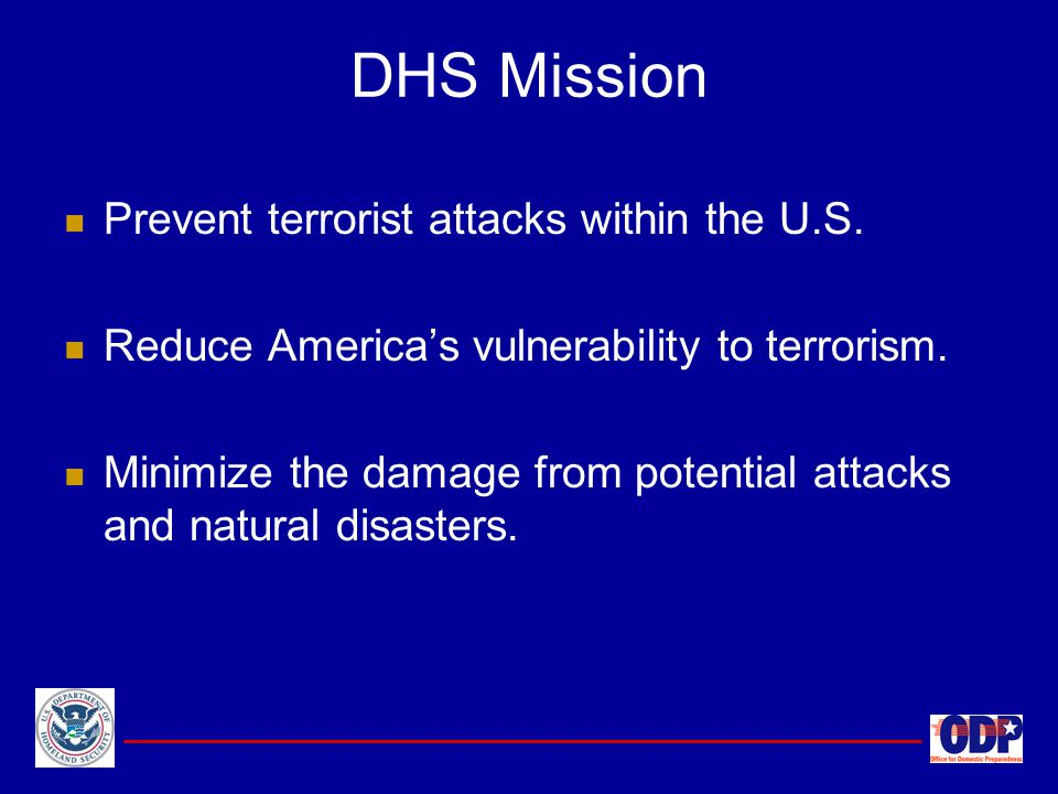 Prevent terrorist attacks within the U.S. Reduce America's vulnerability to terrorism. Minimize the damage from potential attacks and natural disaster