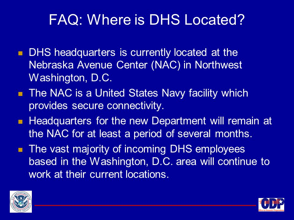 DHS headquarters is currently located at the Nebraska Avenue Center (NAC) in Northwest Washington, D.C. The NAC is a United States Navy facility which