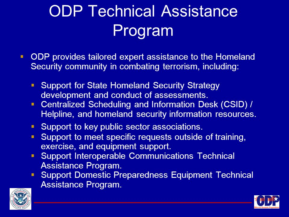 ODP Technical Assistance Program  ODP provides tailored expert assistance to the Homeland Security community in combating terrorism, including:  Sup