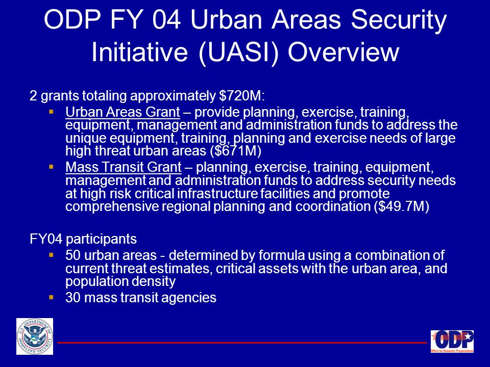 ODP FY 04 Urban Areas Security Initiative (UASI) Overview 2 grants totaling approximately $720M:  Urban Areas Grant – provide planning, exercise, tra
