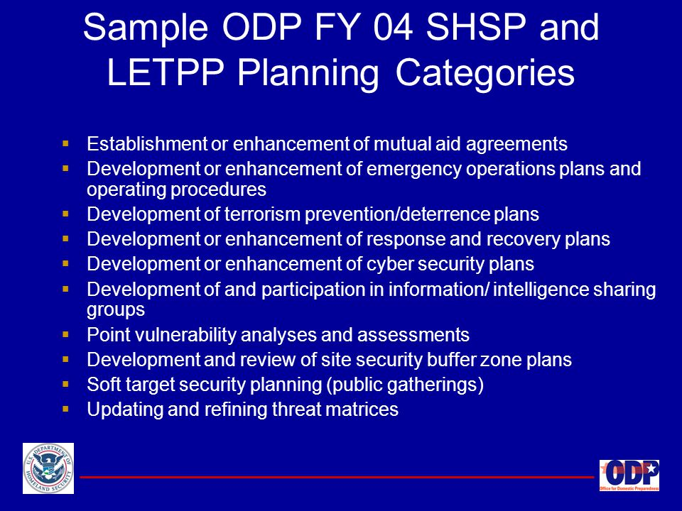 Sample ODP FY 04 SHSP and LETPP Planning Categories  Establishment or enhancement of mutual aid agreements  Development or enhancement of emergency
