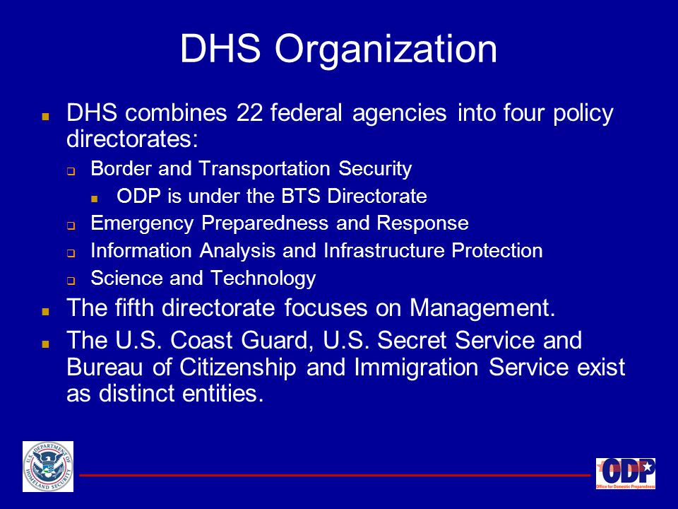 DHS combines 22 federal agencies into four policy directorates:  Border and Transportation Security ODP is under the BTS Directorate  Emergency Prep