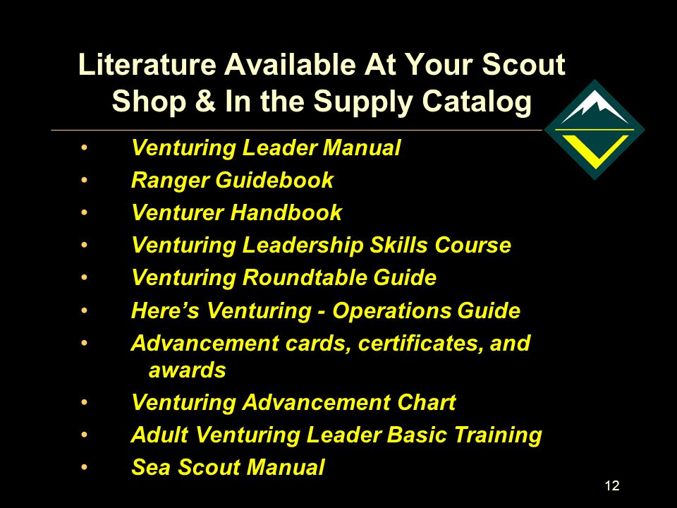 12 Literature Available At Your Scout Shop & In the Supply Catalog Venturing Leader Manual Ranger Guidebook Venturer Handbook Venturing Leadership Skills Course Venturing Roundtable Guide Here's Venturing - Operations Guide Advancement cards, certificates, and awards Venturing Advancement Chart Adult Venturing Leader Basic Training Sea Scout Manual