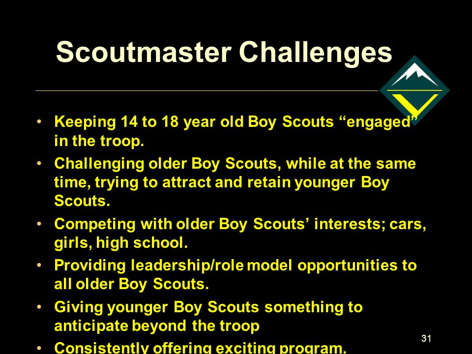"31 Scoutmaster Challenges Keeping 14 to 18 year old Boy Scouts ""engaged"" in the troop. Challenging older Boy Scouts, while at the same time, trying to"