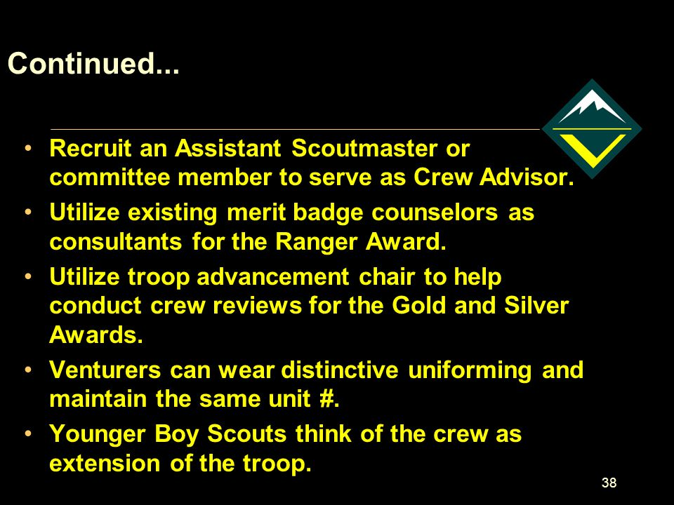 38 Continued...Recruit an Assistant Scoutmaster or committee member to serve as Crew Advisor.