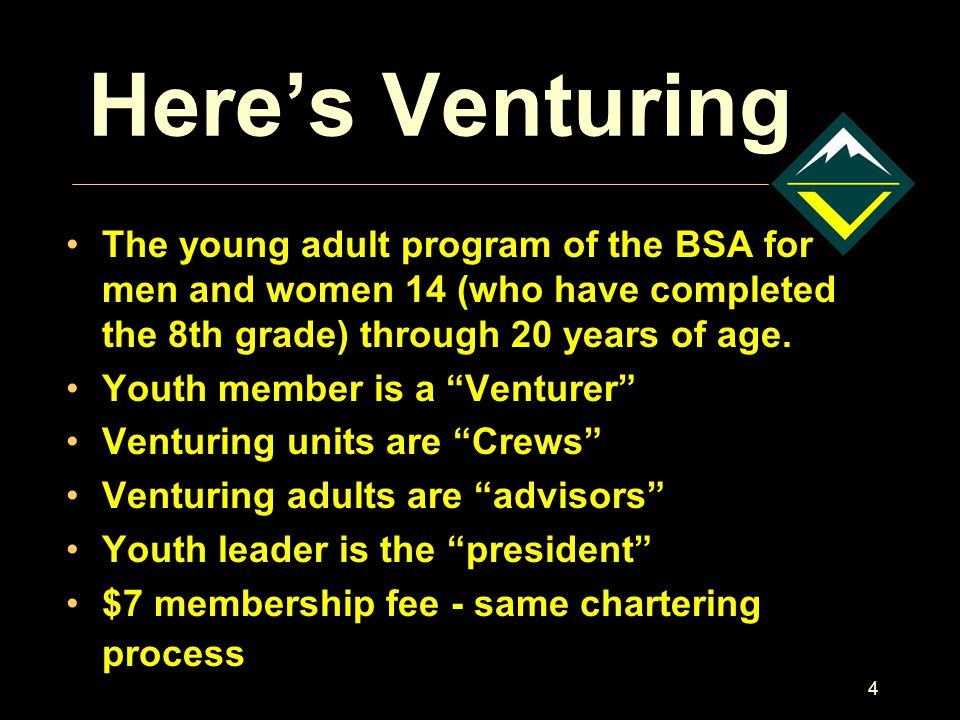 4 Here's Venturing The young adult program of the BSA for men and women 14 (who have completed the 8th grade) through 20 years of age.
