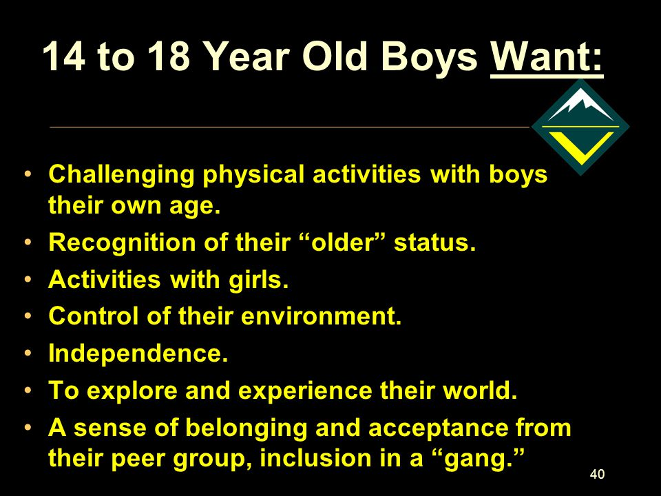 40 14 to 18 Year Old Boys Want: Challenging physical activities with boys their own age.
