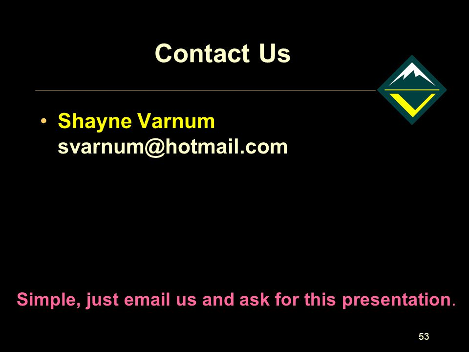 53 Contact Us Shayne Varnum svarnum@hotmail.com Simple, just email us and ask for this presentation.