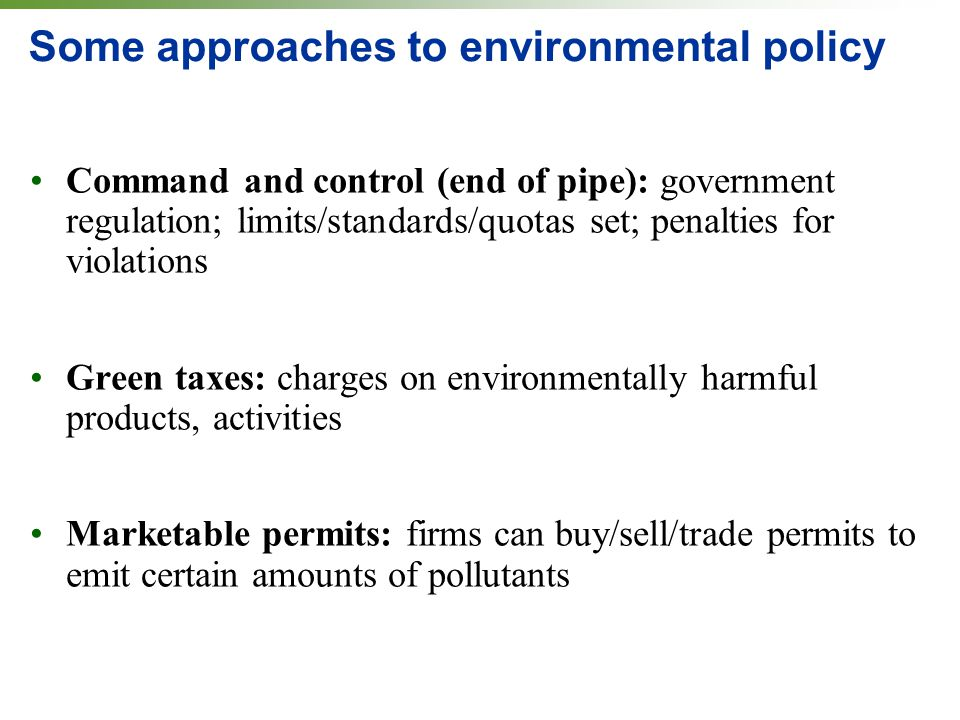 Some approaches to environmental policy Command and control (end of pipe): government regulation; limits/standards/quotas set; penalties for violations Green taxes: charges on environmentally harmful products, activities Marketable permits: firms can buy/sell/trade permits to emit certain amounts of pollutants