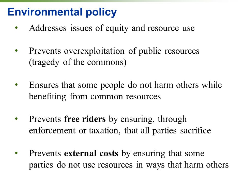 Environmental policy Addresses issues of equity and resource use Prevents overexploitation of public resources (tragedy of the commons) Ensures that some people do not harm others while benefiting from common resources Prevents free riders by ensuring, through enforcement or taxation, that all parties sacrifice Prevents external costs by ensuring that some parties do not use resources in ways that harm others