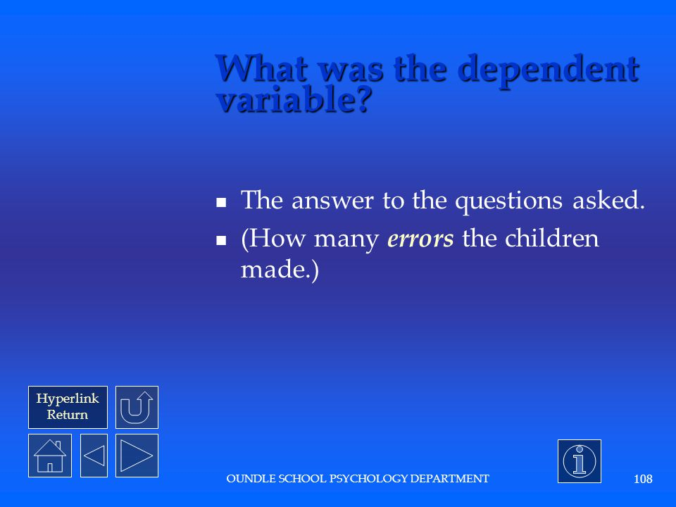 Hyperlink Return OUNDLE SCHOOL PSYCHOLOGY DEPARTMENT 107 What were the independent variables.