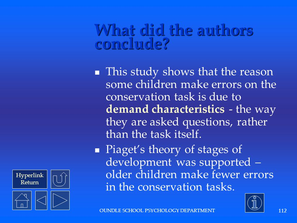 Hyperlink Return OUNDLE SCHOOL PSYCHOLOGY DEPARTMENT 111 What were the results? Children were significantly more able to conserve in a one- judgement