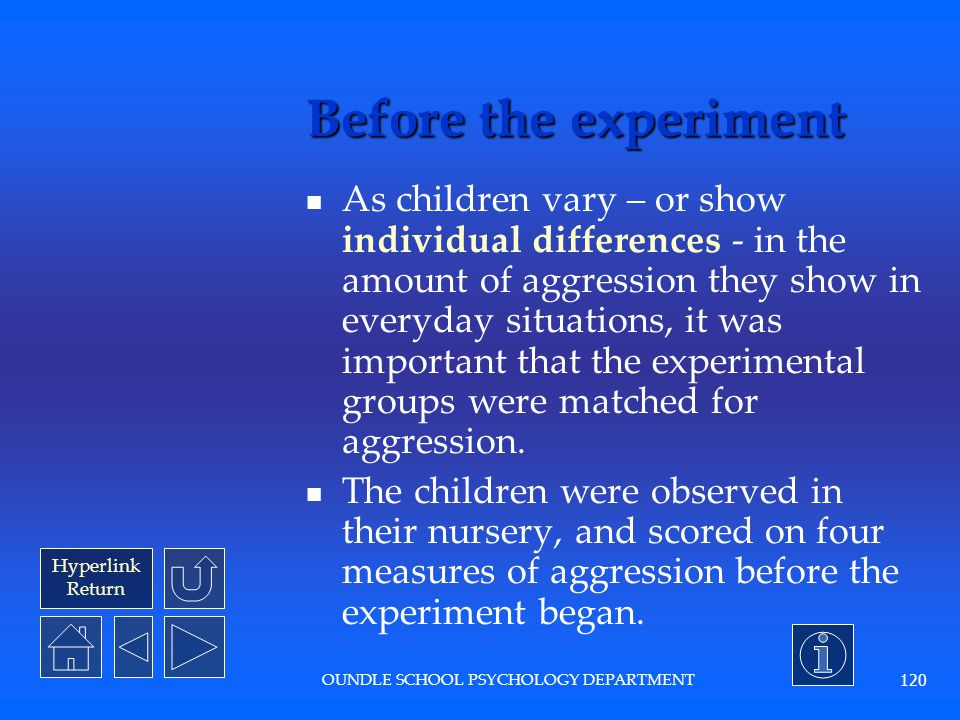 Hyperlink Return OUNDLE SCHOOL PSYCHOLOGY DEPARTMENT 119 What were the hypotheses? Children shown aggressive models will show significantly more aggre