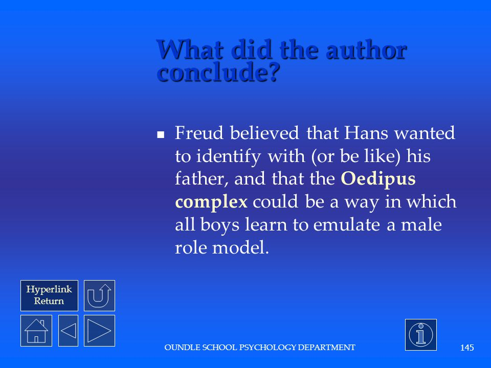 Hyperlink Return OUNDLE SCHOOL PSYCHOLOGY DEPARTMENT 144 What were the results? Little Hans stopped having his fantasies and phobias.