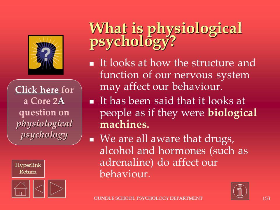 Hyperlink return OUNDLE SCHOOL PSYCHOLOGY DEPARTMENT152 PHYSIOLOGICAL PSYCHOLOGY PHYSIOLOGICAL PSYCHOLOGY.