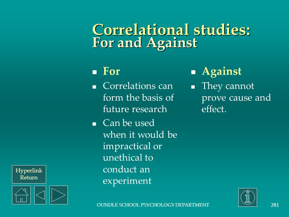 Hyperlink Return OUNDLE SCHOOL PSYCHOLOGY DEPARTMENT 280 Correlational studies: Description Correlations are not a method of study nor an experimental design, but are a statistical procedure which allows us to examine the relationship between two independent variables.