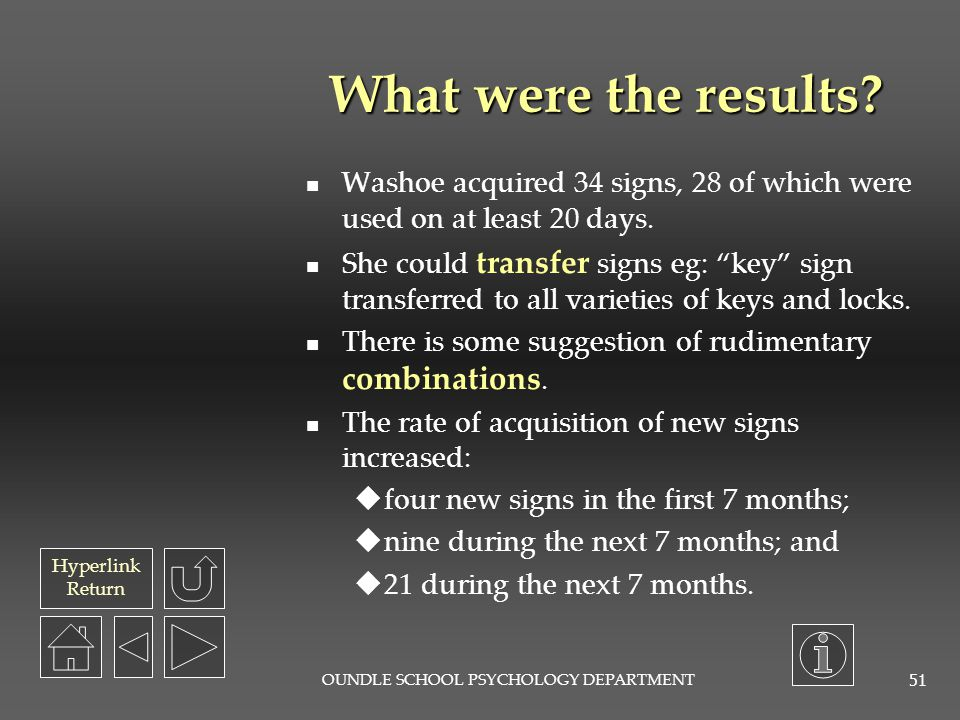 Hyperlink Return OUNDLE SCHOOL PSYCHOLOGY DEPARTMENT 50 What was the procedure? Washoe was brought up in the Gardners' home. She spent all her waking