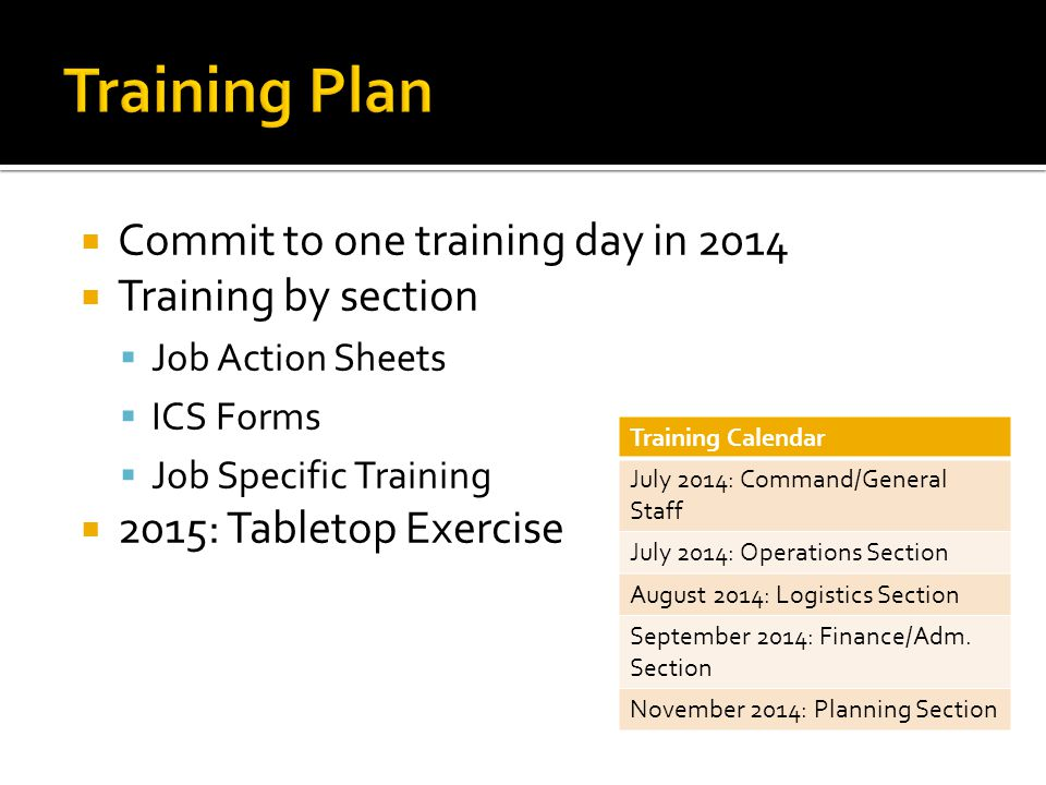  Commit to one training day in 2014  Training by section  Job Action Sheets  ICS Forms  Job Specific Training  2015: Tabletop Exercise Training Calendar July 2014: Command/General Staff July 2014: Operations Section August 2014: Logistics Section September 2014: Finance/Adm.