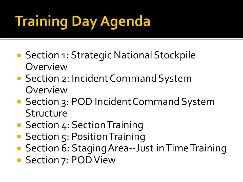  Section 1: Strategic National Stockpile Overview  Section 2: Incident Command System Overview  Section 3: POD Incident Command System Structure  Section 4: Section Training  Section 5: Position Training  Section 6: Staging Area--Just in Time Training  Section 7: POD View