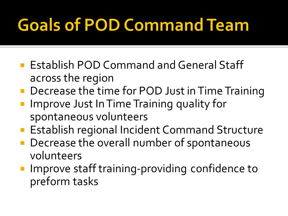  Establish POD Command and General Staff across the region  Decrease the time for POD Just in Time Training  Improve Just In Time Training quality for spontaneous volunteers  Establish regional Incident Command Structure  Decrease the overall number of spontaneous volunteers  Improve staff training-providing confidence to preform tasks