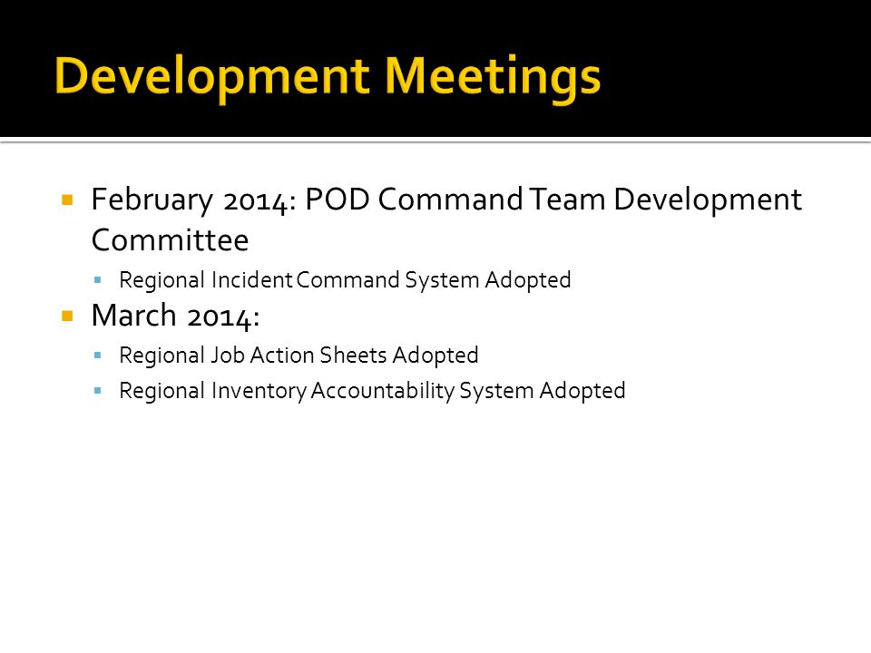  February 2014: POD Command Team Development Committee  Regional Incident Command System Adopted  March 2014:  Regional Job Action Sheets Adopted  Regional Inventory Accountability System Adopted