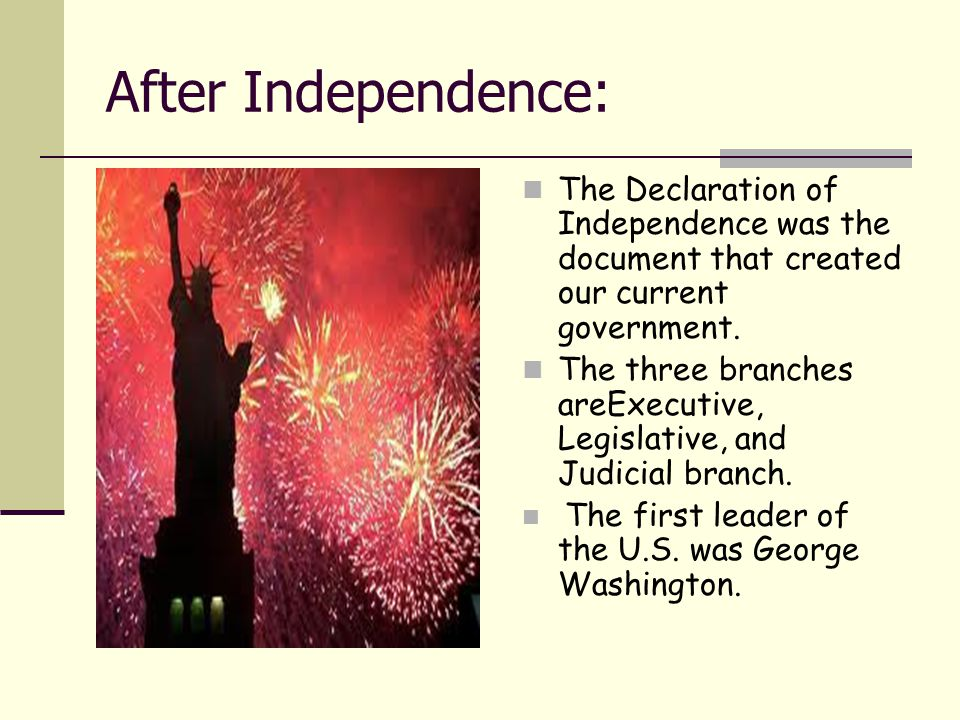 After Independence: The Declaration of Independence was the document that created our current government. The three branches areExecutive, Legislative